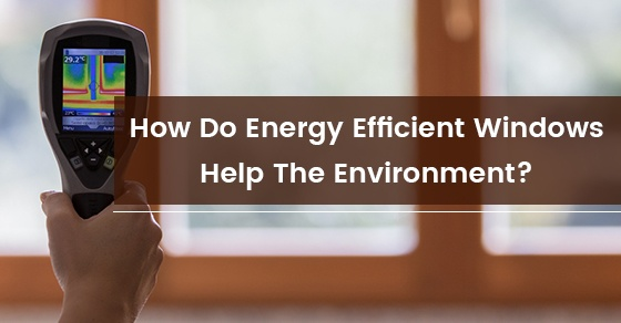 How Do Energy Efficient Windows Help The Environment?