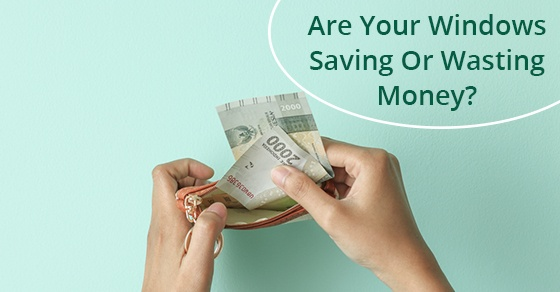 Are Your Windows Saving Or Costing You Money