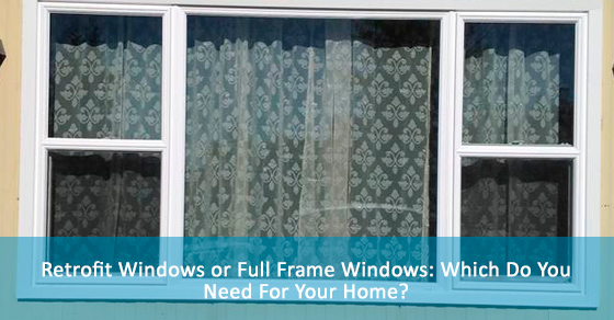 Retrofit Windows or Full Frame Windows: Which Do You Need For Your Home?