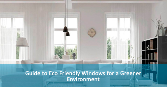 Guide to Eco Friendly Windows for a Greener Environment