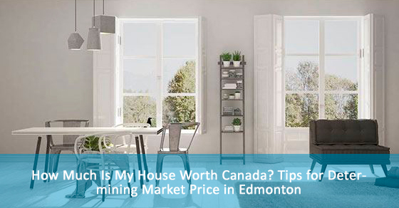 How Much Is My House Worth Canada? Tips for Determining Market Price in Edmonton