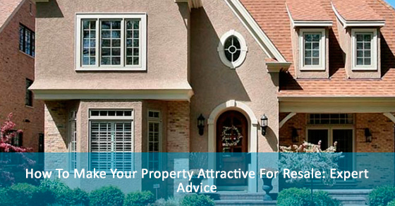 How To Make Your Property Attractive For Resale: Expert Advice